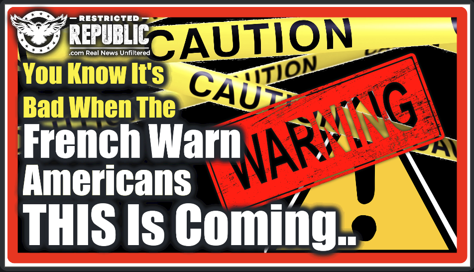 You Know It's Bad When The French Are Warning Americans THIS Is About To Happen…