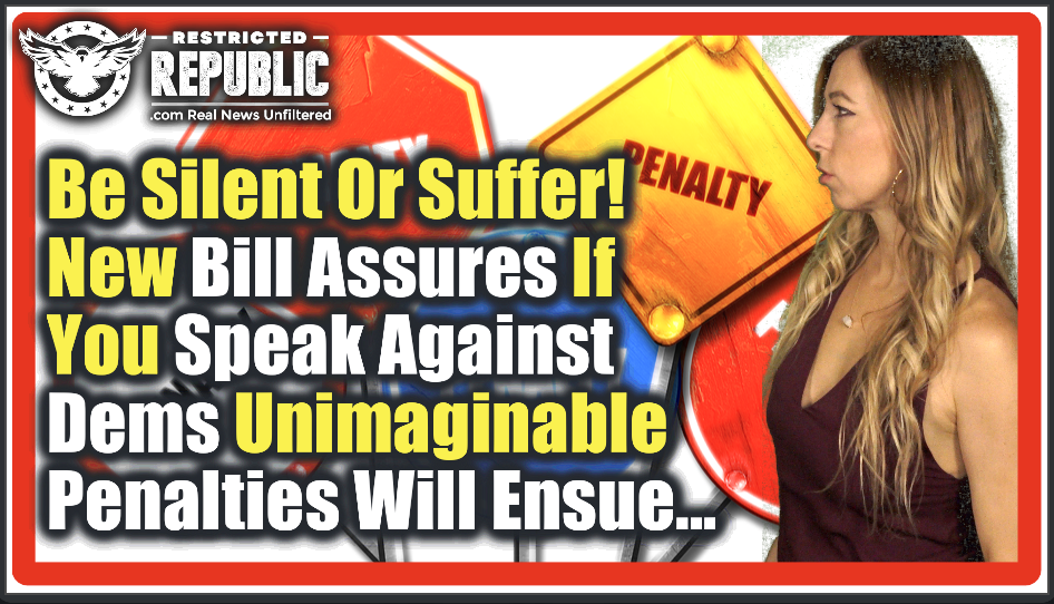 Be Silent Or Suffer! NEW Bill Assures If You Speak Against Democrats an Unimaginable Penalty Will Be Yours…