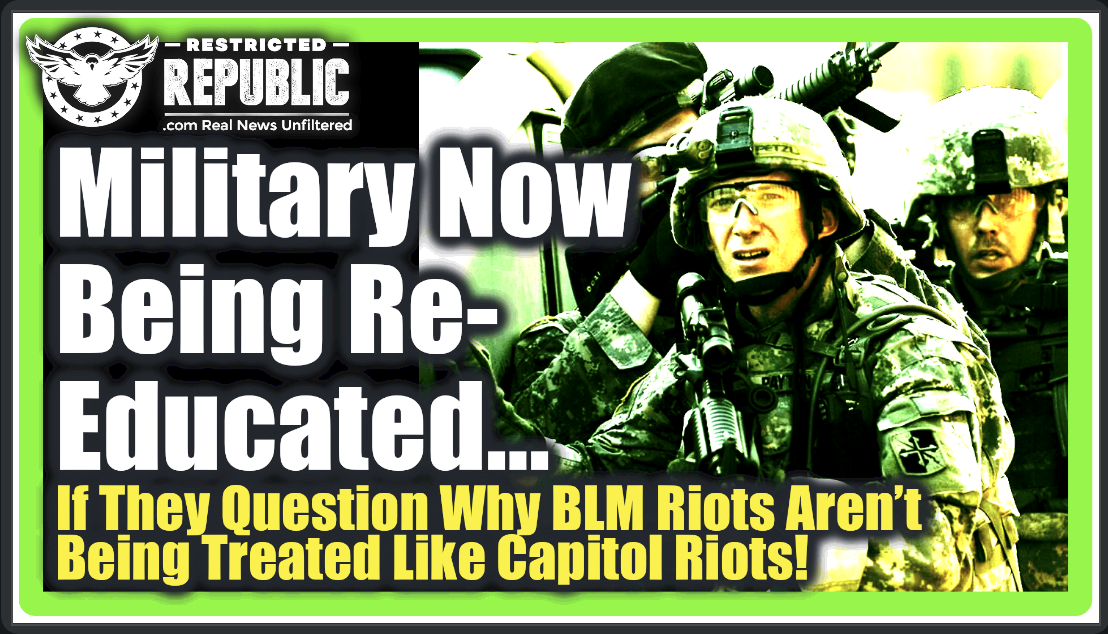 Military Troops NOW Being Re-Educated…If They Question Why BLM Rioters Aren't Treated Like Capitol Rioters!