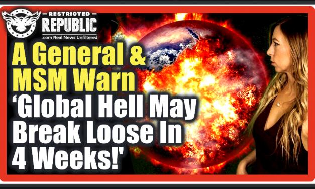 A General & MSM Warn 'Global Hell May Break Loose In Just 4 Weeks!'