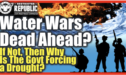 WATER WAR DEAD AHEAD?! If Not, Then Why Is The Government Forcing a Drought Over Half The Country?