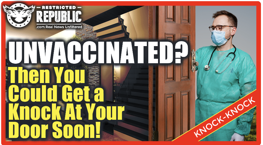 Unvaccinated? Then You Just May Get a Knock On Your Door Very Soon…Why Is No One Talking About This?