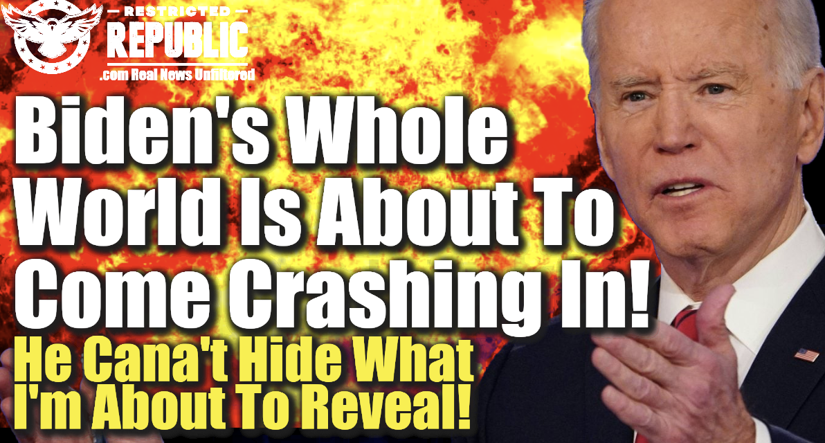 Biden's Whole World Is About To Come Crashing In! He Can't Hide What I'm About To Reveal!