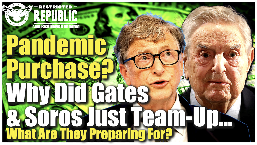 Pandemic Purchase? Why Did Gates & Soros Just Team-Up To Buy This…What Are They Preparing For?