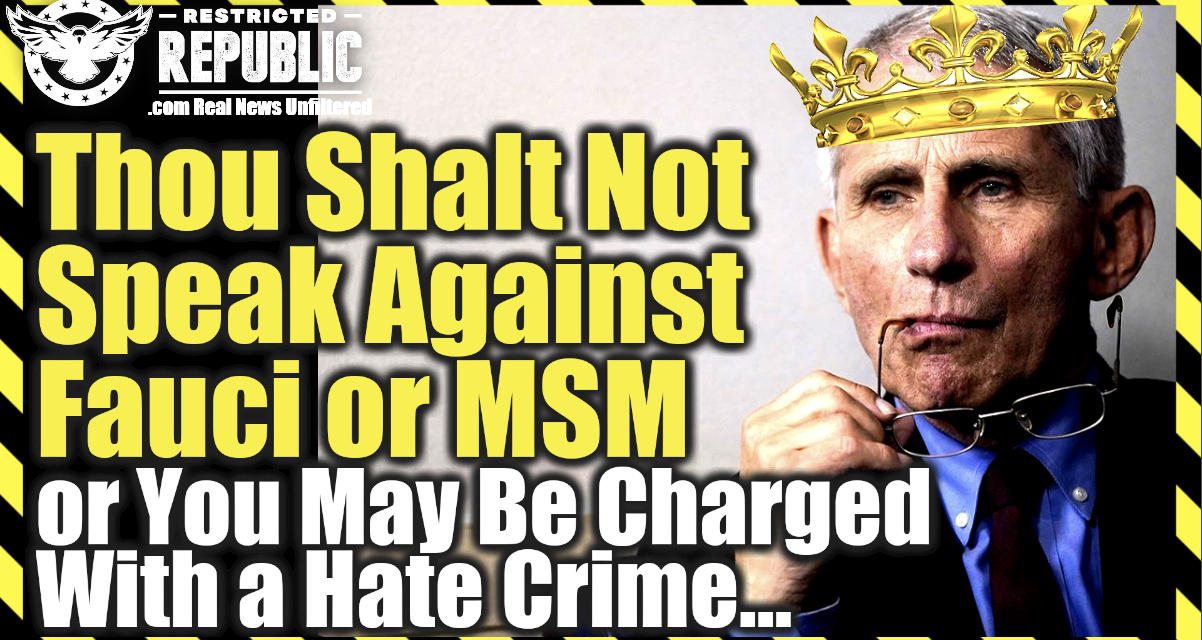 Thou Shalt Not Speak Against Fauci Or MSM Or Else You May Be Charged With a Hate Crime…