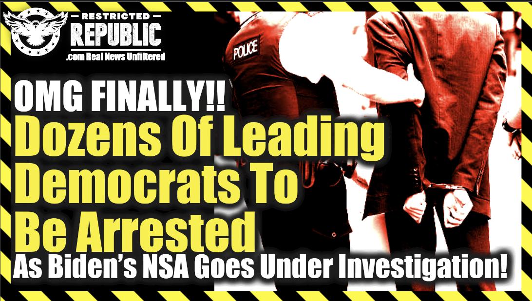 OMG Finally! Dozens Of Leading Democrats Arrested As Biden's NSA Goes Under Investigation…