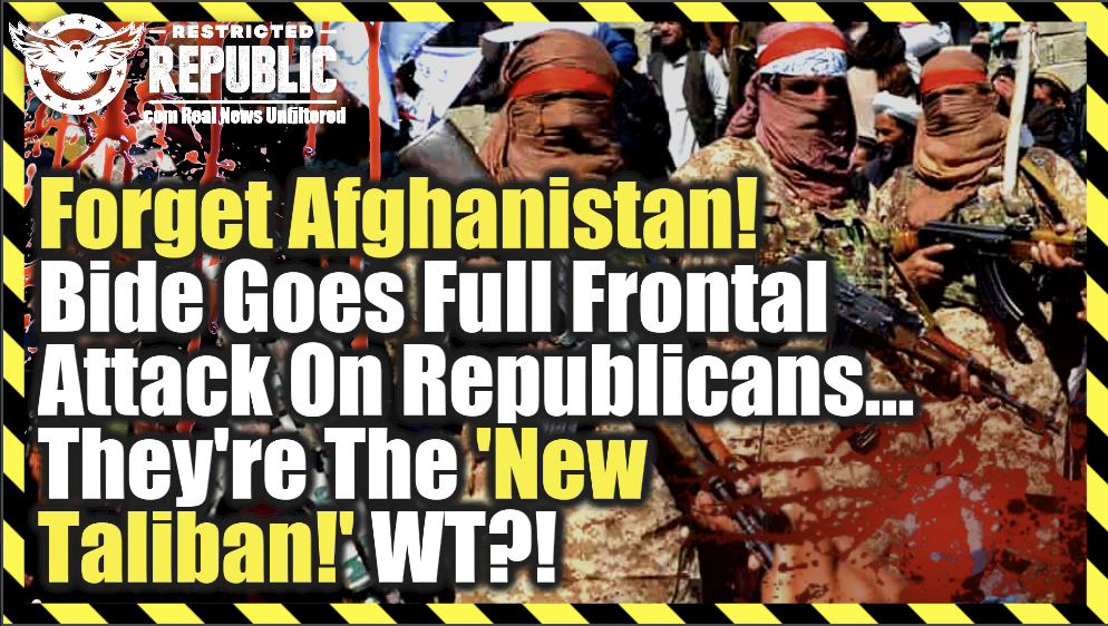 """Forget Afghanistan! Biden Goes Full Frontal Attack On Republicans…They're The NEW """"Taliban!"""" WT??!"""