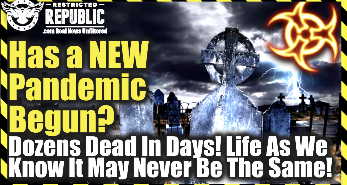Has a New Pandemic Just Begun—Dozens Dead In Days—Life As You Know It May Never Be The Same!