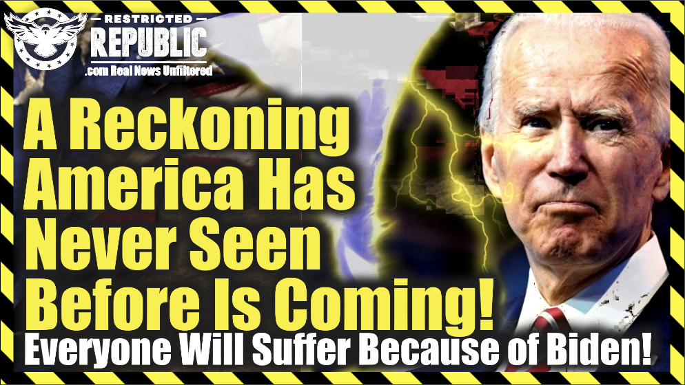 A Reckoning American Has Never Seen Before Is Coming! All Of Us Will Suffer Because Of Biden!