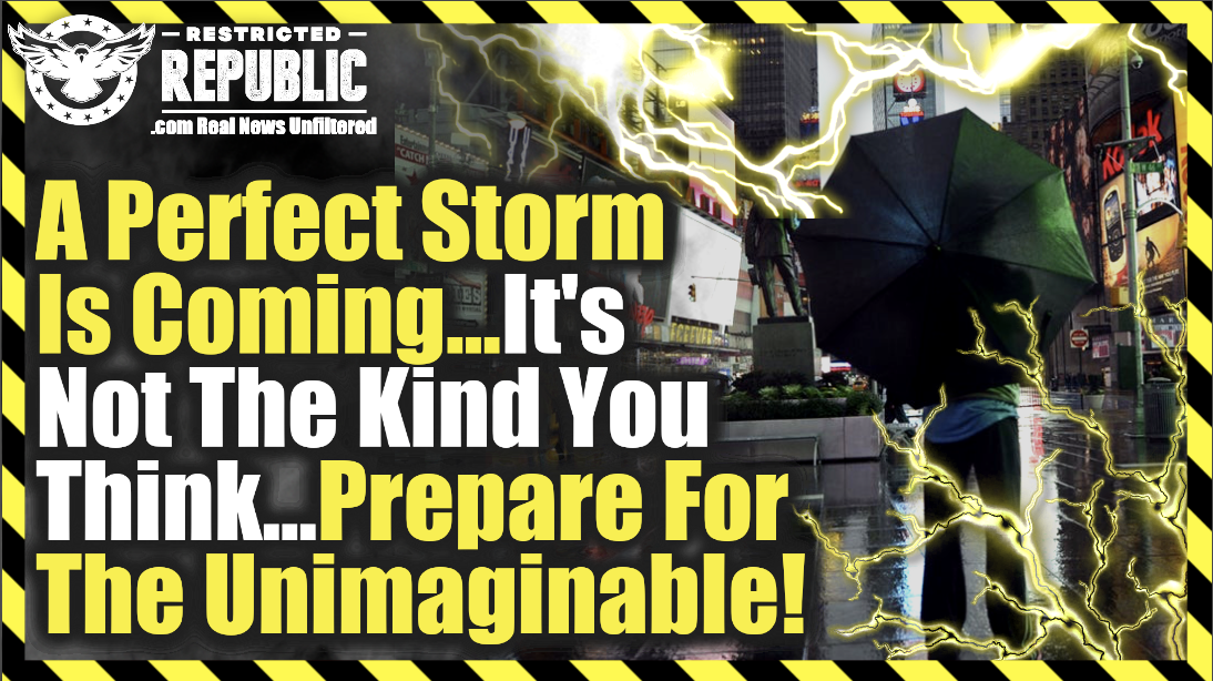 A 'Perfect' Storm Is Coming…Its Not The Kind You Think…Prepare For The Unimaginable!